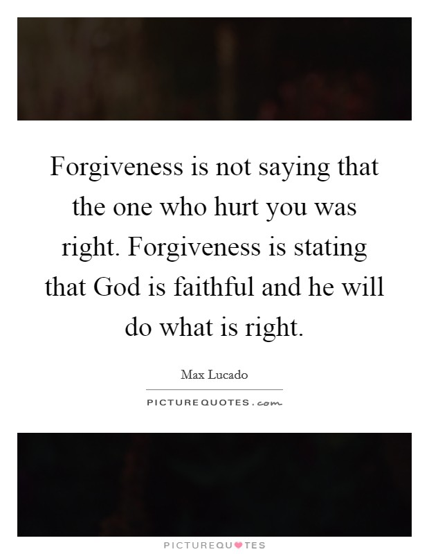 Forgiveness is not saying that the one who hurt you was right. Forgiveness is stating that God is faithful and he will do what is right Picture Quote #1
