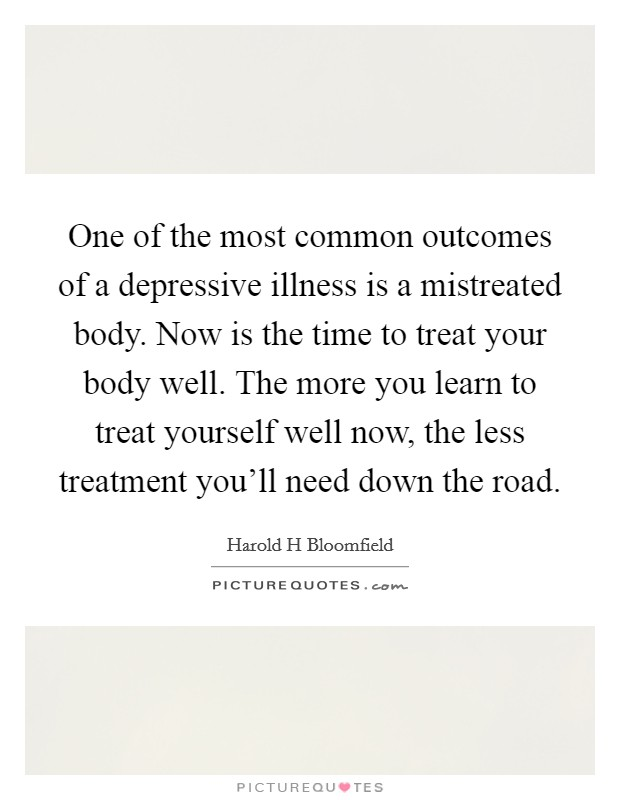 One of the most common outcomes of a depressive illness is a mistreated body. Now is the time to treat your body well. The more you learn to treat yourself well now, the less treatment you'll need down the road Picture Quote #1
