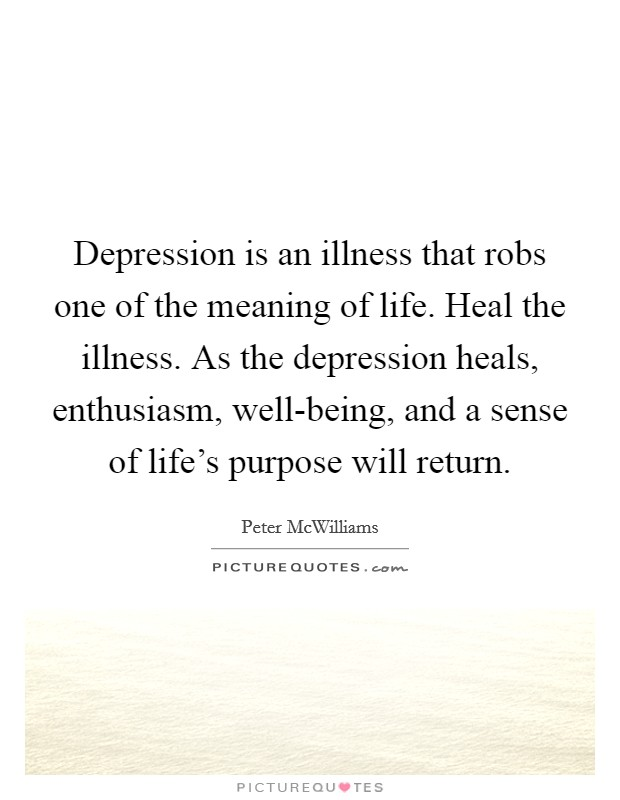 Depression is an illness that robs one of the meaning of life. Heal the illness. As the depression heals, enthusiasm, well-being, and a sense of life's purpose will return Picture Quote #1