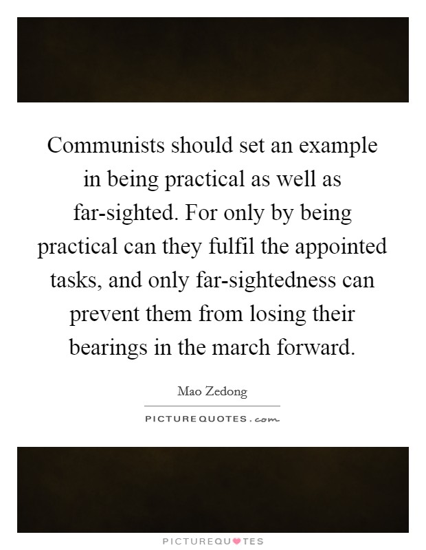 Communists should set an example in being practical as well as far-sighted. For only by being practical can they fulfil the appointed tasks, and only far-sightedness can prevent them from losing their bearings in the march forward Picture Quote #1