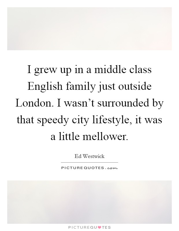 I grew up in a middle class English family just outside London. I wasn't surrounded by that speedy city lifestyle, it was a little mellower Picture Quote #1