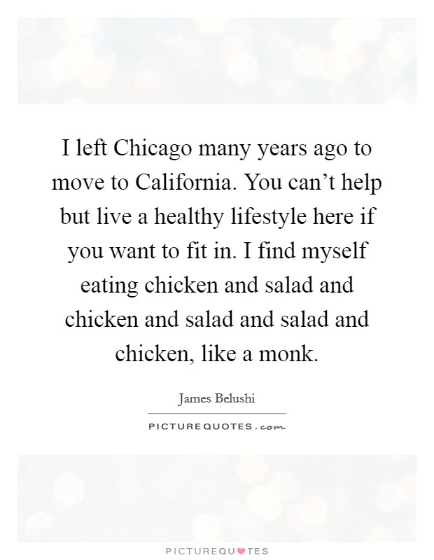 I left Chicago many years ago to move to California. You can't help but live a healthy lifestyle here if you want to fit in. I find myself eating chicken and salad and chicken and salad and salad and chicken, like a monk Picture Quote #1