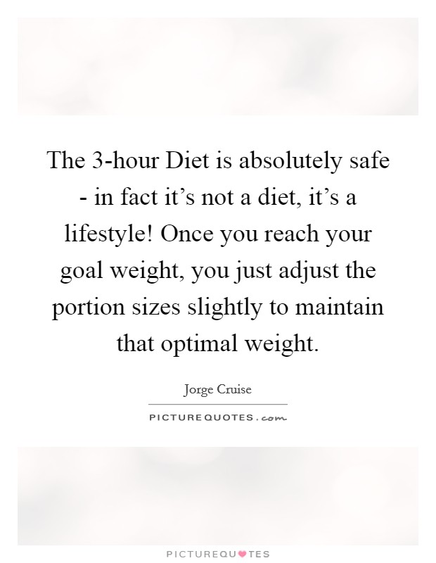 The 3-hour Diet is absolutely safe - in fact it's not a diet, it's a lifestyle! Once you reach your goal weight, you just adjust the portion sizes slightly to maintain that optimal weight Picture Quote #1