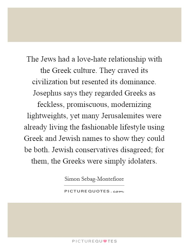 The Jews Had A Love Hate Relationship With The Greek Culture. They Craved  Its Civilization But Resented Its Dominance. Josephus Says They Regarded  Greeks As ...