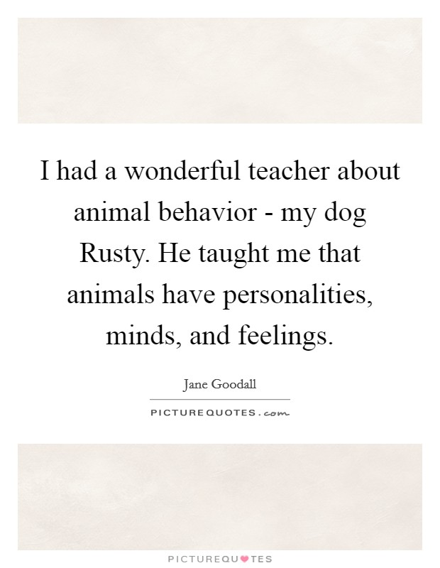 I had a wonderful teacher about animal behavior - my dog Rusty. He taught me that animals have personalities, minds, and feelings Picture Quote #1