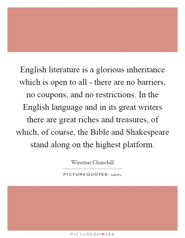 English literature is a glorious inheritance which is open to all - there are no barriers, no coupons, and no restrictions. In the English language and in its great writers there are great riches and treasures, of which, of course, the Bible and Shakespeare stand along on the highest platform Picture Quote #1