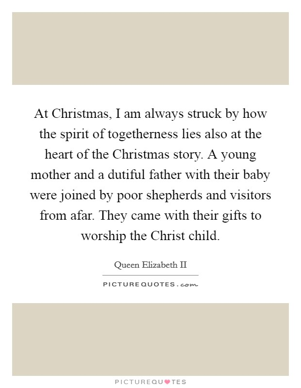 At Christmas, I am always struck by how the spirit of togetherness lies also at the heart of the Christmas story. A young mother and a dutiful father with their baby were joined by poor shepherds and visitors from afar. They came with their gifts to worship the Christ child Picture Quote #1