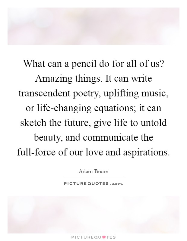 What can a pencil do for all of us? Amazing things. It can write transcendent poetry, uplifting music, or life-changing equations; it can sketch the future, give life to untold beauty, and communicate the full-force of our love and aspirations Picture Quote #1