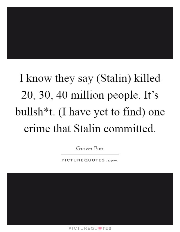 I know they say (Stalin) killed 20, 30, 40 million people. It's bullsh*t. (I have yet to find) one crime that Stalin committed Picture Quote #1