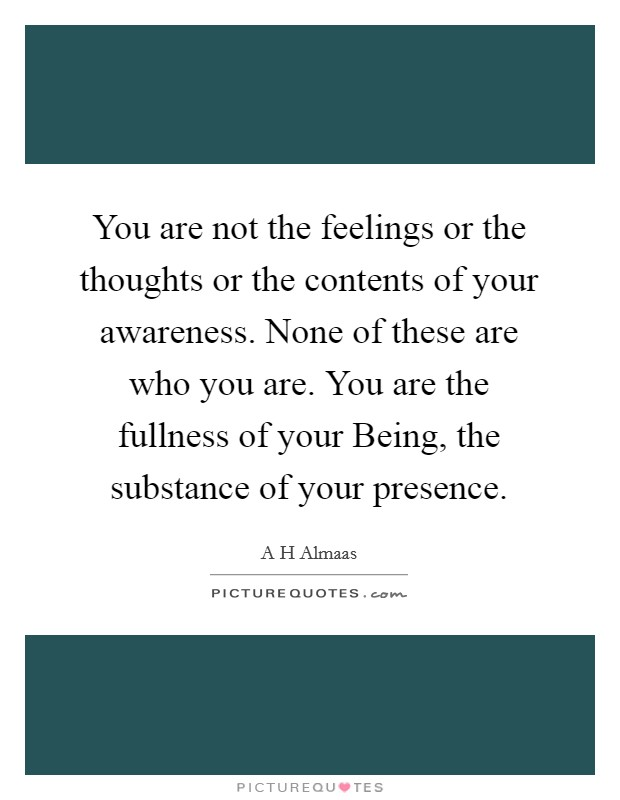 You are not the feelings or the thoughts or the contents of your awareness. None of these are who you are. You are the fullness of your Being, the substance of your presence Picture Quote #1