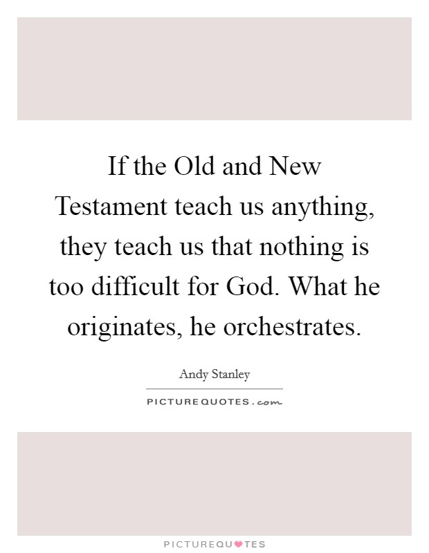 If the Old and New Testament teach us anything, they teach us that nothing is too difficult for God. What he originates, he orchestrates Picture Quote #1