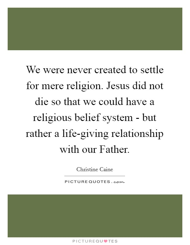 We were never created to settle for mere religion. Jesus did not die so that we could have a religious belief system - but rather a life-giving relationship with our Father Picture Quote #1