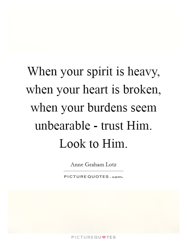 When your spirit is heavy, when your heart is broken, when your burdens seem unbearable - trust Him. Look to Him Picture Quote #1