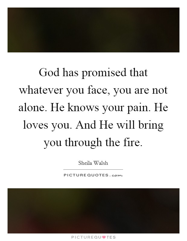 God has promised that whatever you face, you are not alone. He knows your pain. He loves you. And He will bring you through the fire Picture Quote #1