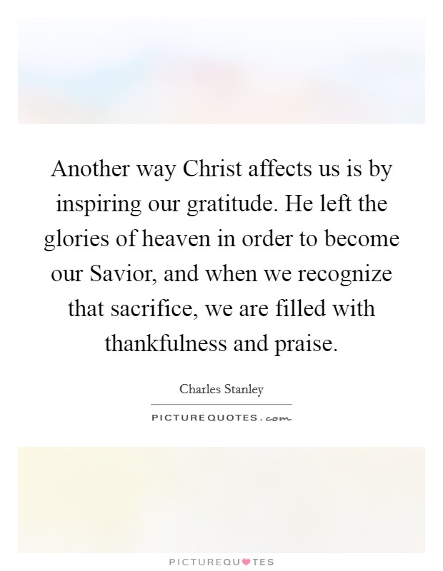 Another way Christ affects us is by inspiring our gratitude. He left the glories of heaven in order to become our Savior, and when we recognize that sacrifice, we are filled with thankfulness and praise Picture Quote #1
