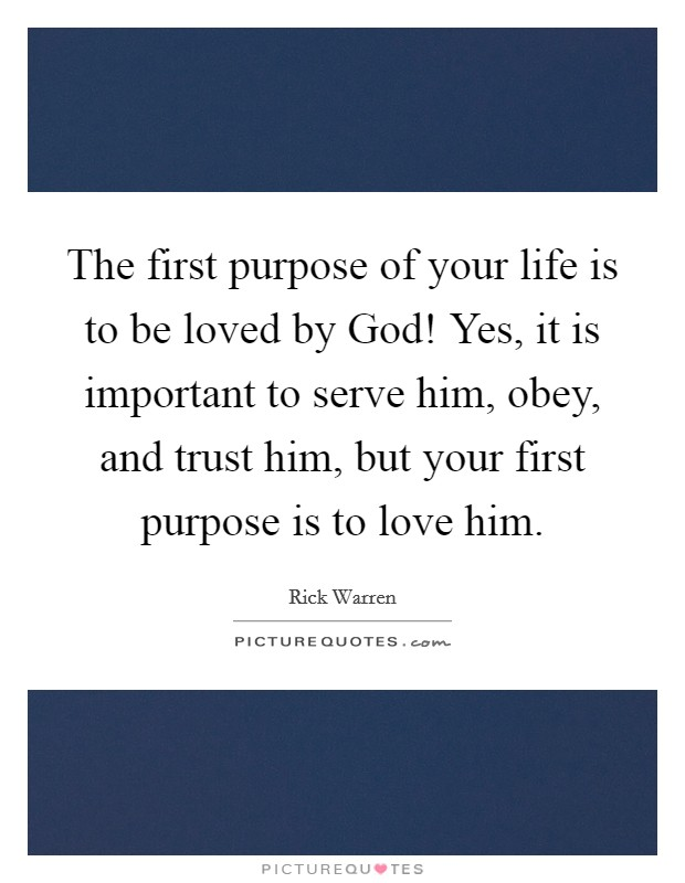 The first purpose of your life is to be loved by God! Yes, it is important to serve him, obey, and trust him, but your first purpose is to love him Picture Quote #1