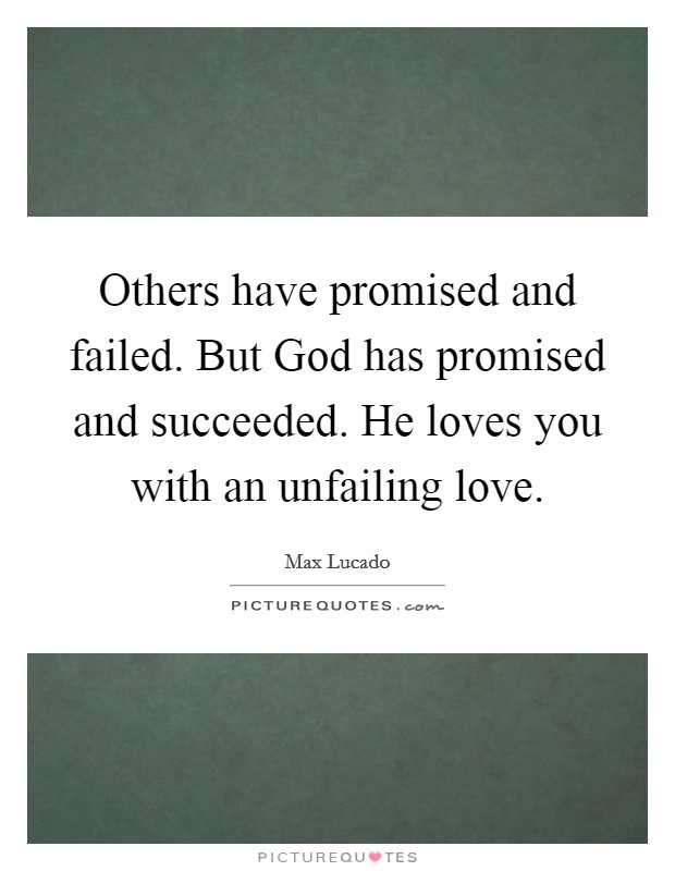 Others have promised and failed. But God has promised and succeeded. He loves you with an unfailing love Picture Quote #1