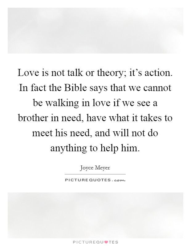 Love is not talk or theory; it's action. In fact the Bible says that we cannot be walking in love if we see a brother in need, have what it takes to meet his need, and will not do anything to help him Picture Quote #1