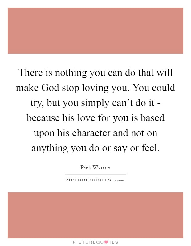 There is nothing you can do that will make God stop loving you. You could try, but you simply can't do it - because his love for you is based upon his character and not on anything you do or say or feel Picture Quote #1
