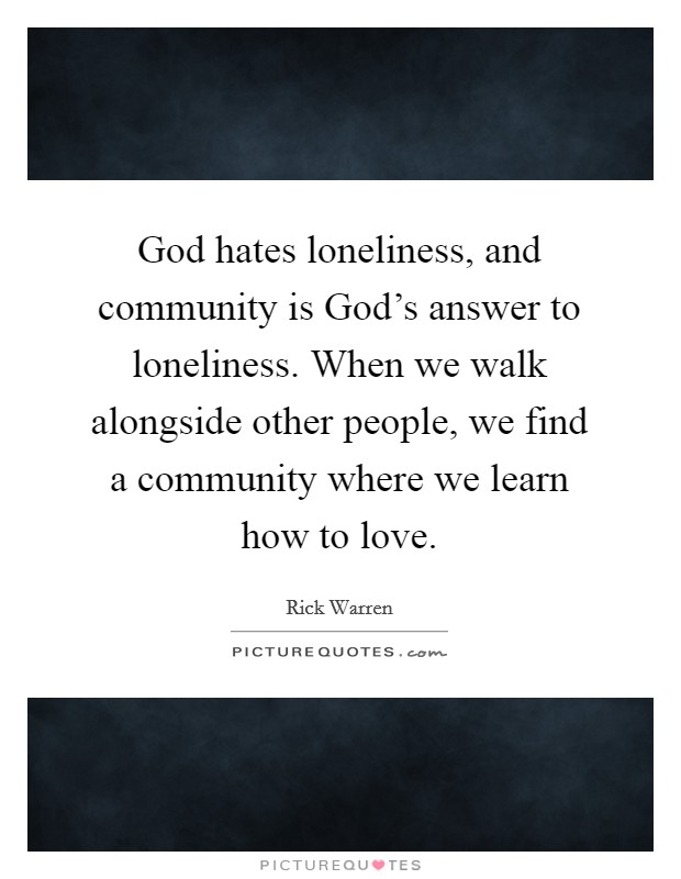 God hates loneliness, and community is God's answer to loneliness. When we walk alongside other people, we find a community where we learn how to love Picture Quote #1