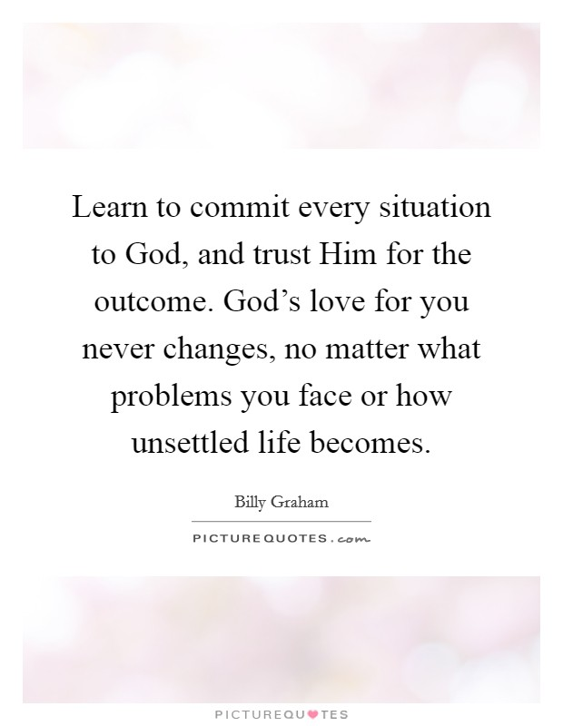 Learn to commit every situation to God, and trust Him for the outcome. God's love for you never changes, no matter what problems you face or how unsettled life becomes Picture Quote #1