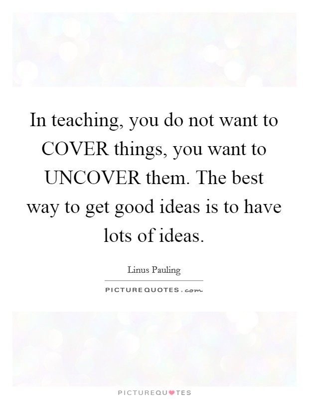 In teaching, you do not want to COVER things, you want to UNCOVER them. The best way to get good ideas is to have lots of ideas Picture Quote #1