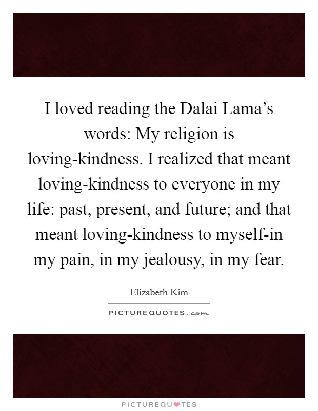I loved reading the Dalai Lama's words: My religion is loving-kindness. I realized that meant loving-kindness to everyone in my life: past, present, and future; and that meant loving-kindness to myself-in my pain, in my jealousy, in my fear Picture Quote #1