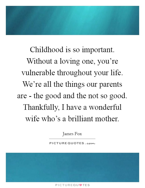 Childhood is so important. Without a loving one, you're vulnerable throughout your life. We're all the things our parents are - the good and the not so good. Thankfully, I have a wonderful wife who's a brilliant mother Picture Quote #1
