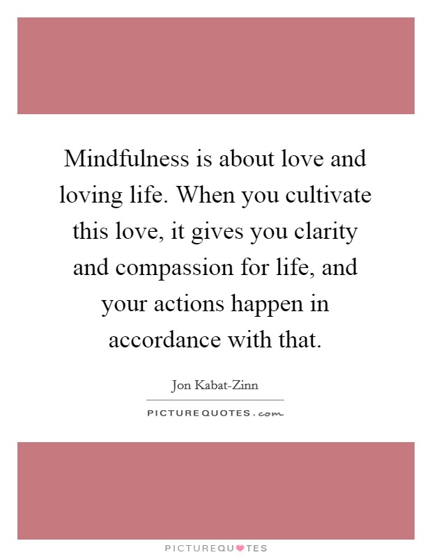 Mindfulness is about love and loving life. When you cultivate this love, it gives you clarity and compassion for life, and your actions happen in accordance with that Picture Quote #1