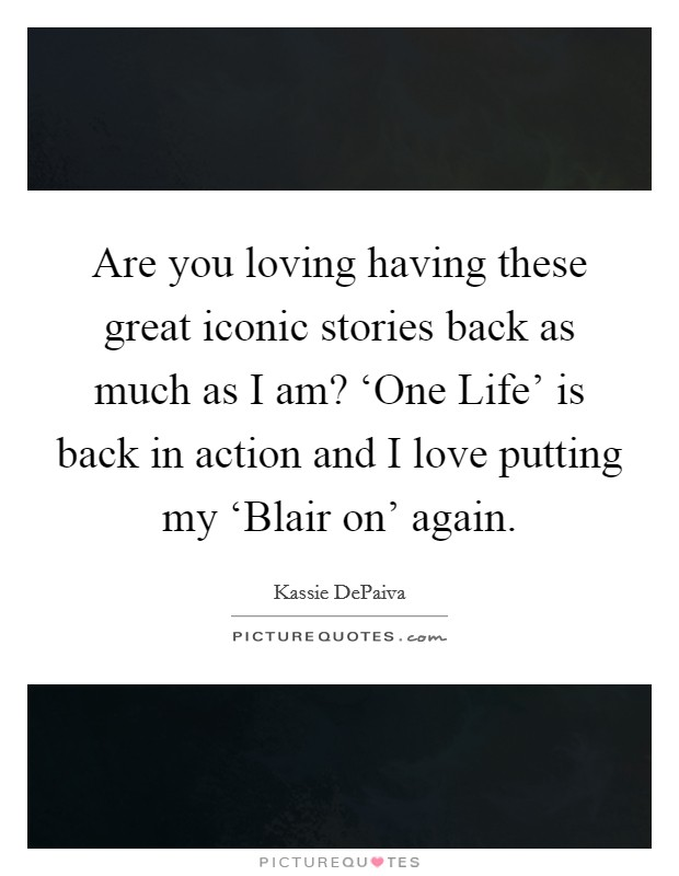 Are you loving having these great iconic stories back as much as I am? 'One Life' is back in action and I love putting my 'Blair on' again Picture Quote #1