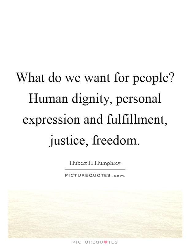What do we want for people? Human dignity, personal expression and fulfillment, justice, freedom Picture Quote #1