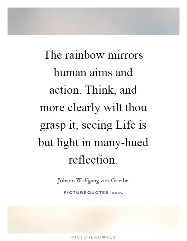 The rainbow mirrors human aims and action. Think, and more clearly wilt thou grasp it, seeing Life is but light in many-hued reflection Picture Quote #1