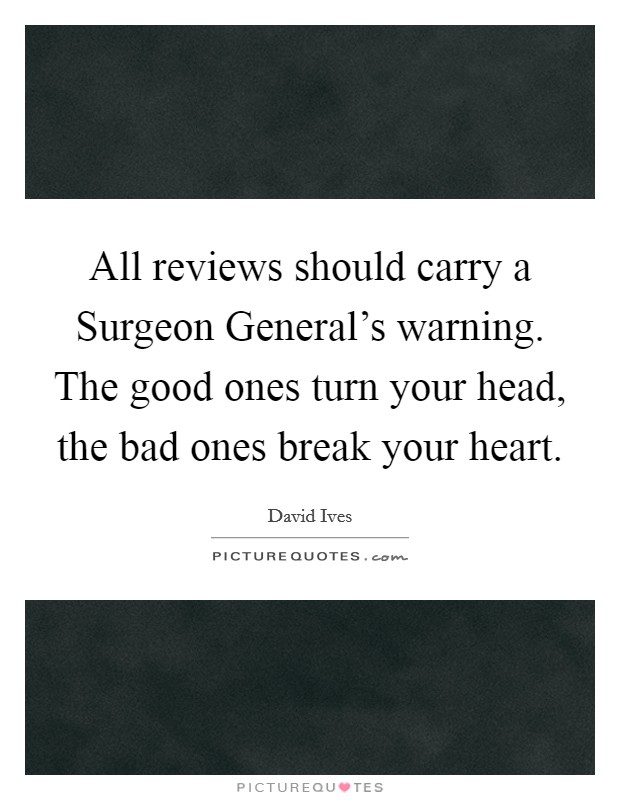 All reviews should carry a Surgeon General's warning. The good ones turn your head, the bad ones break your heart Picture Quote #1