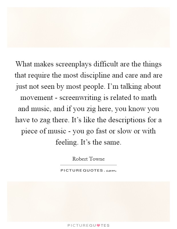 What makes screenplays difficult are the things that require the most discipline and care and are just not seen by most people. I'm talking about movement - screenwriting is related to math and music, and if you zig here, you know you have to zag there. It's like the descriptions for a piece of music - you go fast or slow or with feeling. It's the same Picture Quote #1
