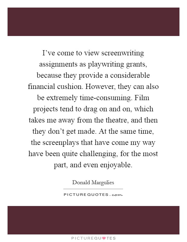 I've come to view screenwriting assignments as playwriting grants, because they provide a considerable financial cushion. However, they can also be extremely time-consuming. Film projects tend to drag on and on, which takes me away from the theatre, and then they don't get made. At the same time, the screenplays that have come my way have been quite challenging, for the most part, and even enjoyable Picture Quote #1