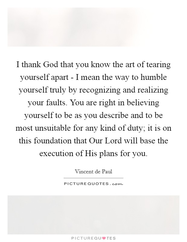 I thank God that you know the art of tearing yourself apart - I mean the way to humble yourself truly by recognizing and realizing your faults. You are right in believing yourself to be as you describe and to be most unsuitable for any kind of duty; it is on this foundation that Our Lord will base the execution of His plans for you Picture Quote #1