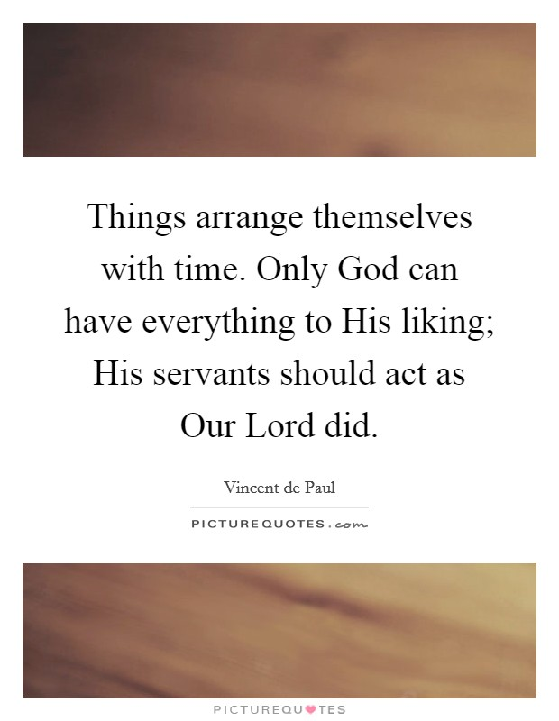 Things arrange themselves with time. Only God can have everything to His liking; His servants should act as Our Lord did Picture Quote #1