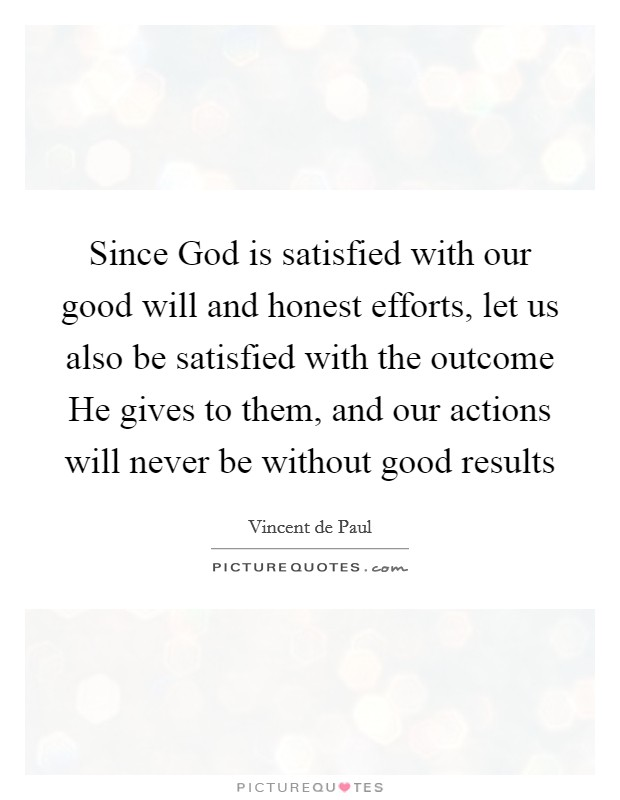 Since God is satisfied with our good will and honest efforts, let us also be satisfied with the outcome He gives to them, and our actions will never be without good results Picture Quote #1