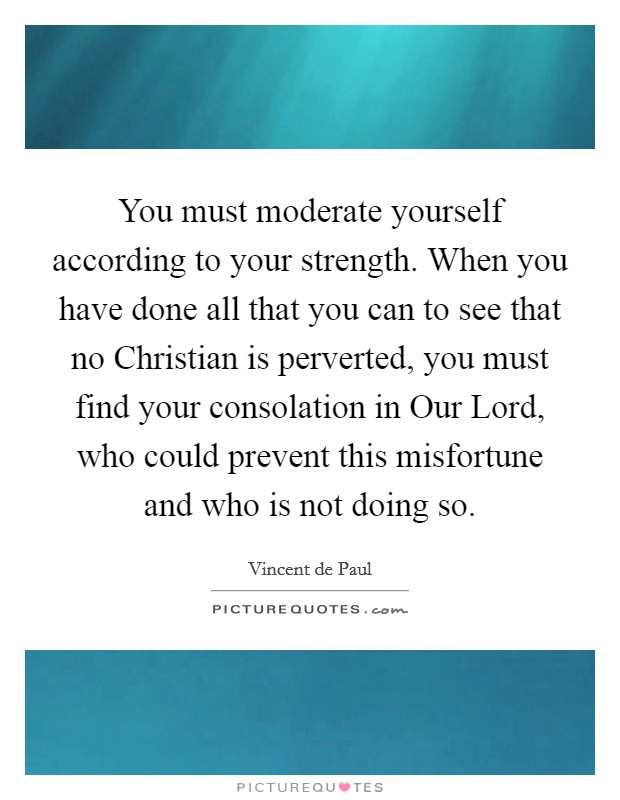 You must moderate yourself according to your strength. When you have done all that you can to see that no Christian is perverted, you must find your consolation in Our Lord, who could prevent this misfortune and who is not doing so Picture Quote #1