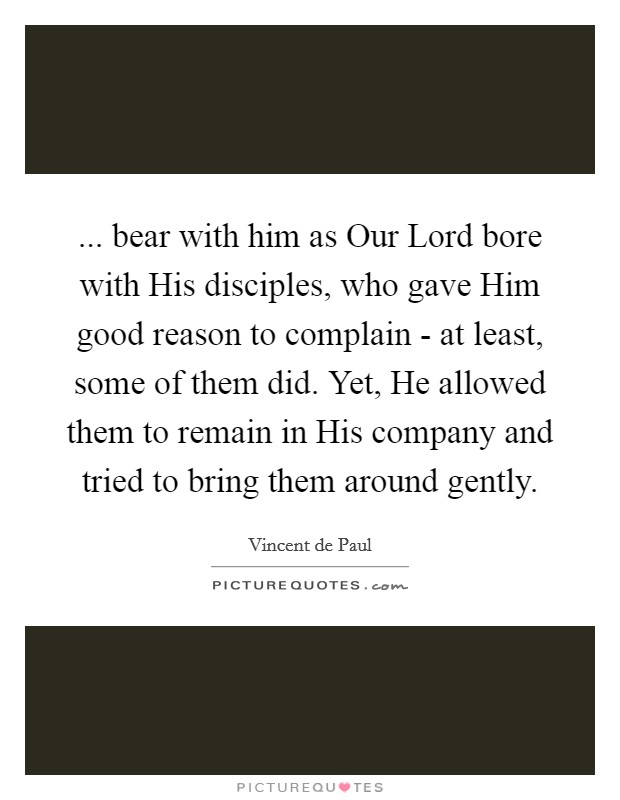 ... bear with him as Our Lord bore with His disciples, who gave Him good reason to complain - at least, some of them did. Yet, He allowed them to remain in His company and tried to bring them around gently Picture Quote #1