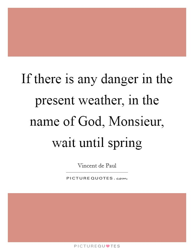 If there is any danger in the present weather, in the name of God, Monsieur, wait until spring Picture Quote #1