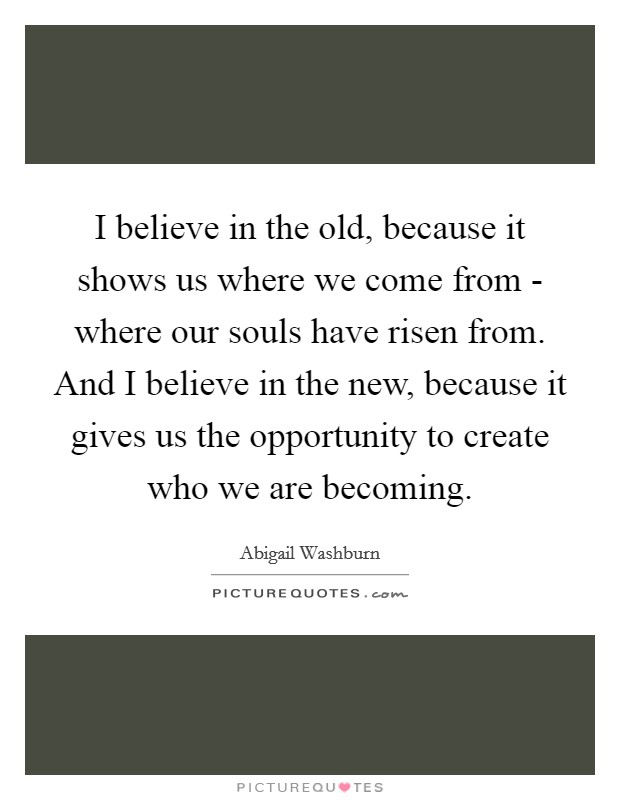 I believe in the old, because it shows us where we come from - where our souls have risen from. And I believe in the new, because it gives us the opportunity to create who we are becoming Picture Quote #1