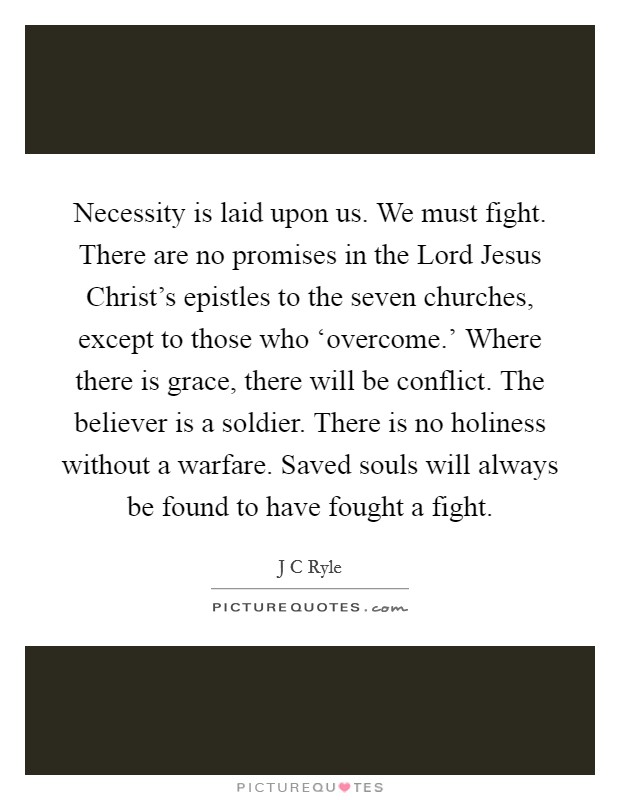 Necessity is laid upon us. We must fight. There are no promises in the Lord Jesus Christ's epistles to the seven churches, except to those who 'overcome.' Where there is grace, there will be conflict. The believer is a soldier. There is no holiness without a warfare. Saved souls will always be found to have fought a fight Picture Quote #1