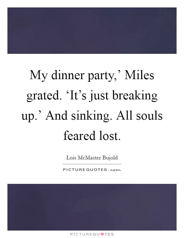 My dinner party,' Miles grated. 'It's just breaking up.' And sinking. All souls feared lost Picture Quote #1
