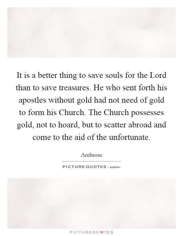 It is a better thing to save souls for the Lord than to save treasures. He who sent forth his apostles without gold had not need of gold to form his Church. The Church possesses gold, not to hoard, but to scatter abroad and come to the aid of the unfortunate Picture Quote #1