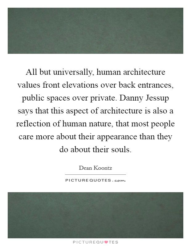 All but universally, human architecture values front elevations over back entrances, public spaces over private. Danny Jessup says that this aspect of architecture is also a reflection of human nature, that most people care more about their appearance than they do about their souls Picture Quote #1