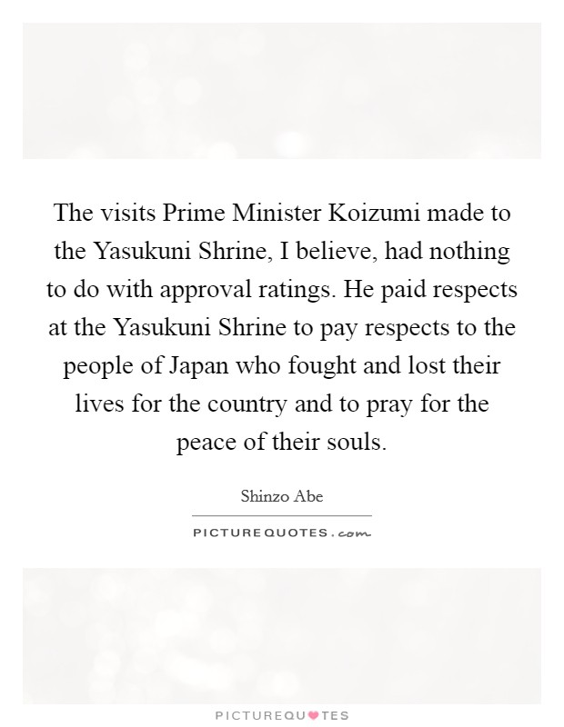 The visits Prime Minister Koizumi made to the Yasukuni Shrine, I believe, had nothing to do with approval ratings. He paid respects at the Yasukuni Shrine to pay respects to the people of Japan who fought and lost their lives for the country and to pray for the peace of their souls Picture Quote #1