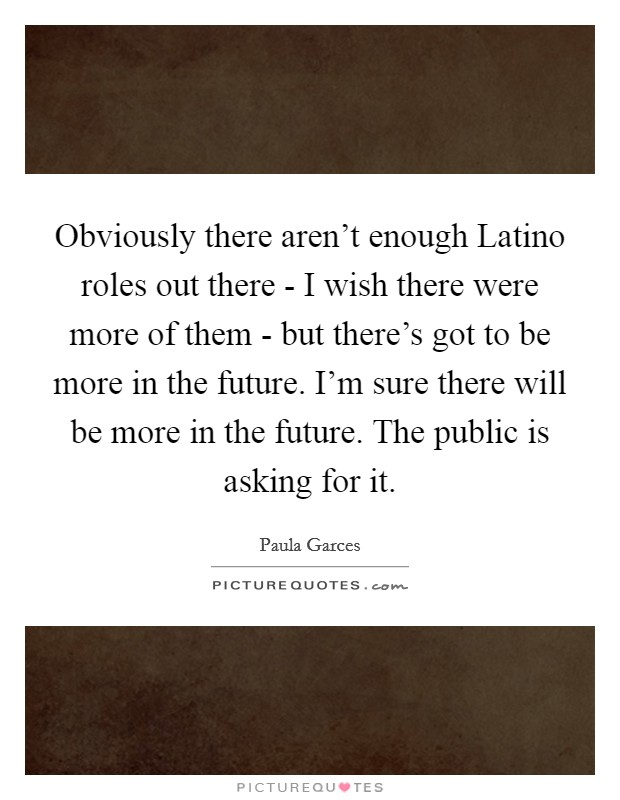Obviously there aren't enough Latino roles out there - I wish there were more of them - but there's got to be more in the future. I'm sure there will be more in the future. The public is asking for it Picture Quote #1