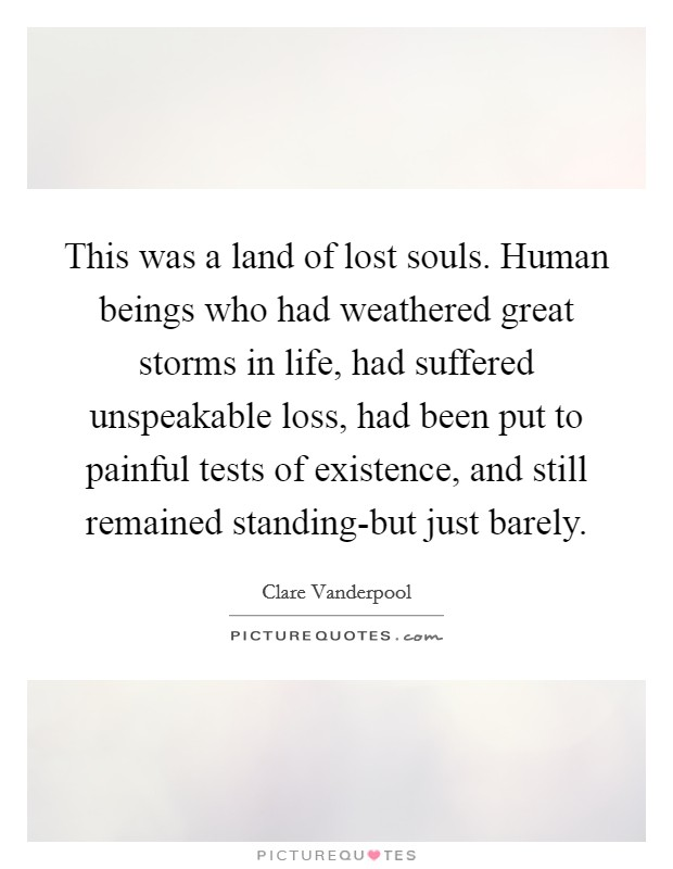This was a land of lost souls. Human beings who had weathered great storms in life, had suffered unspeakable loss, had been put to painful tests of existence, and still remained standing-but just barely Picture Quote #1