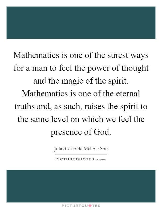 Mathematics is one of the surest ways for a man to feel the power of thought and the magic of the spirit. Mathematics is one of the eternal truths and, as such, raises the spirit to the same level on which we feel the presence of God Picture Quote #1
